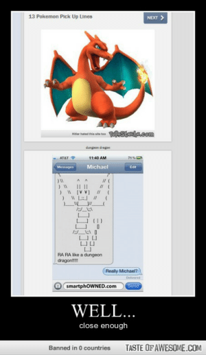 mind wowhttp://omg-humor.tumblr.com: 13 Pokemon Pick Up Lines  NEXT >  RoeStache.com  Hitler hated this ste to  dungoon dragon  71%  AT&T ?  11:40 AM  Michael  Messages  Edit  // (  || ||  ) W (V V]  //  RA RA like a dungeon  dragon!  Really Michael?  Delivered  O smartphoWNED.com  Send  WELL...  close enough  TASTE OF AWESOME.COM  Banned in 0 countries mind wowhttp://omg-humor.tumblr.com