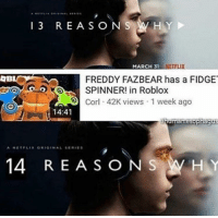 "Dank, Meme, and Http: 13 REASONS W HY  MARCH 31 NETF  LIX  FREDDY FAZBEAR has a FIDGE  vSPINNER! in Roblox  C  42K views 1 week ago  14:41  A NETPLIR ORIGINAL SERES  14 REASONS WHY <p>What has the world come to (by efilsicigol ) via /r/dank_meme <a href=""http://ift.tt/2rnjimq"">http://ift.tt/2rnjimq</a></p>"
