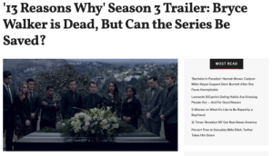 The trailer for the third season of 13 Reasons Why is here, revealing the death of a major character in what appears to be the series' attempt to pivot from a misguided drama about the teen suicide epidemic to a murder mystery-style whodunit.The murder victim? None other than Bryce Walker, the serial rapist and predator who has been at the center of much of the 13 Reasons Why controversy.With the ousting of Bryce, the trailer seems to promise a new start for the Liberty High crew, though that start may be built on old secrets. Hannah Baker, our narrator and central protagonist for seasons 1 and 2, is nowhere to be found. Instead, a new narrator is on the scene, presumed to be newcomer Ani (Grace Saif).Continue reading: '13 Reasons Why' Season 3 Trailer: Bryce  Walker is Dead, But Can the Series Be  Saved?  MOST READ  'Bachelor in Paradise': Hannah Brown, Caelynn  Miller-Keyes Support Demi Burnett After She  Faces Homophobia  Leonardo DiCaprio's Dating Habits Are Grossing  People Out And For Good Reason  5 Women on What It's Like to Be Raped by a  Boyfriend  11 Times 'Brooklyn 99' Got Real About America  Pervert Tries to Sexualize Billie Eilish, Twitter  Takes Him Down The trailer for the third season of 13 Reasons Why is here, revealing the death of a major character in what appears to be the series' attempt to pivot from a misguided drama about the teen suicide epidemic to a murder mystery-style whodunit.The murder victim? None other than Bryce Walker, the serial rapist and predator who has been at the center of much of the 13 Reasons Why controversy.With the ousting of Bryce, the trailer seems to promise a new start for the Liberty High crew, though that start may be built on old secrets. Hannah Baker, our narrator and central protagonist for seasons 1 and 2, is nowhere to be found. Instead, a new narrator is on the scene, presumed to be newcomer Ani (Grace Saif).Continue reading