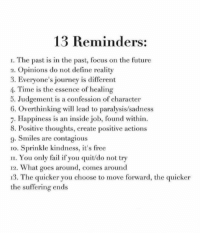 Move Forward: 13 Reminders:  I. The past is in the past, focus on the future  2. Opinions do not define reality  3. Everyone's journey is different  4. Time is the essence of healing  5. Judgement is a confession of character  6. Overthinking wil lead to paralysis/sadness  7. Happiness is an inside job, found within.  8. Positive thoughts, create positive actions  9. Smiles are contagious  1o. Sprinkle kindness, it's free  II. You only fail if you quit/do not try  12. What goes around, comes around  13. The quicker you choose to move forward, the quicker  the suffering ends