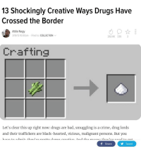 Bad, Crime, and Drugs: 13 Shockingly Creative Ways Drugs Have  Crossed the Border  Attila Nagy  3/19/13 10:00am Filed to: COLLECTION  262.6K 235 2  Crafting  Let's clear this up right now: drugs are bad, smuggling is a crime, drug lords  f Share  Tweet <p>You hook me up with some of that coke</p>