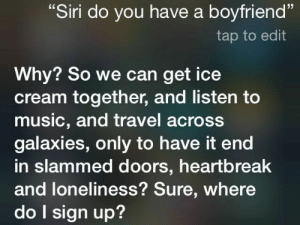 "Music, Siri, and Ice Cream: 13  ""Siri do you have a boyfriend""  tap to edit  Why? So we can get ice  cream together, and listen to  music, and travel across  galaxies, only to have it end  in slammed doors, heartbreak  and loneliness? Sure, where  do l sign up?"