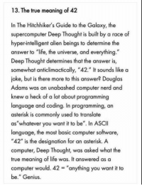 "ASCII ftw: 13. The true meaning of 42  In The Hitchhiker's Guide to the Galaxy, the  supercomputer Deep Thought is built by a race of  hyper-intelligent alien beings to determine the  answer to ""life, the universe, and everything  Deep Thought determines that the answer is,  somewhat anticlimactically, ""42."" It sounds like a  joke, but is there more to this answer? Douglas  Adams was an unabashed computer nerd and  knew a heck of a lot about programming  language and coding. In programming, an  asterisk is commonly used to translate  as""whatever you want it to be"". In ASCII  language, the most basic computer software,  ""42"" is the designation for an asterisk. A  computer, Deep Thought, was asked what the  true meaning of life was. It answered as a  computer would. 42-""anything you want it to  be."" Genius ASCII ftw"
