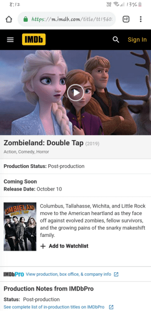 Good one IMDB: 13%  Vo)  LTE  8:12  https://m.imdb.com/title/ttl560:  IMDb  Sign In  Zombieland: Double Tap (2019)  Action, Comedy, Horror  Production Status: Post-production  Coming Soon  Release Date: October 10  2OMBELAND Columbus, Tallahasse, Wichita, and Little Rock  move to the American heartland as they face  off against evolved zombies, fellow survivors,  and the growing pains of the snarky makeshift  family.  DOUBLE TAP  +Add to Watchlist  IMDbPro View production, box office, & company info  Production Notes from IMDbPro  Status: Post-production  See complete list of in-production titles on IMDbPro Good one IMDB