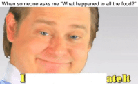 """<p>I ate the free real estate via /r/dank_meme <a href=""""https://ift.tt/2GGWxVp"""">https://ift.tt/2GGWxVp</a></p>: 13  When someone asks me """"What happened to all the food?"""" <p>I ate the free real estate via /r/dank_meme <a href=""""https://ift.tt/2GGWxVp"""">https://ift.tt/2GGWxVp</a></p>"""