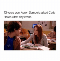 you can only like this today: 13  years ago, Aaron Sa  muels asked Cad)y  Heron what day it was  s October 3nd you can only like this today