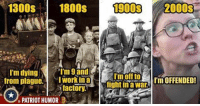 Im Offended: 1300s 1800s  1900s 2000S  I'm dying  I work in a  I'm offto  I'm OFFENDED!  factory.  fight in a war  from plague.  PATRIOT HUMOR