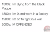 Pretty much: 1300s: I'm dying from the Black  Plague  1800s  m 9 and work in a factory  1900s: m off to fight in a war  2000s: IM OFFENDED Pretty much
