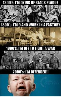 #BigGovSucks: 1300's: I'M DYING OF BLACK PLAGUE  1800's: IM 9 AND WORKIN A FACTORY  1900's: I'M OFF TO FIGHTA WAR  2000's: I'M OFFENDED!! #BigGovSucks