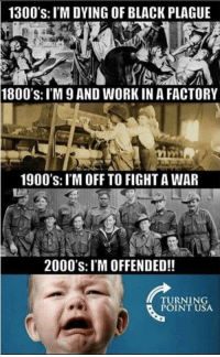 """Dear snowflakes: It's time to grow up and stop being """"offended"""": 1300's: I'M DYING OF BLACK PLAGUE  1800's: I'M AND WORKIN A FACTORY  1900's: I'M OFF TO FIGHTAWAR  2000's: I'M OFFENDED!!  TURNING  POINT USA Dear snowflakes: It's time to grow up and stop being """"offended"""""""
