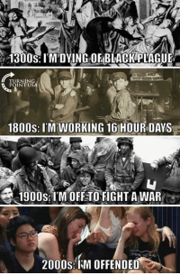 Black, 2000s, and Fight: 1300S: I'M DYING OF BLACK PLAGUE  TURNING  POINT US  1800S: I'M WORKING 16 HOUR DAYS  變  1900s:I'M OFF TO FIGHT A WAR  /  2000s: I'M OFFENDED <h2>El siglo perfecto para ofendernos.</h2>