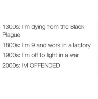 Funny, Work, and Black: 1300s  m dying from the Black  Plague  1800s  m 9 and work in a factory  1900s: m off to fight in a war  2000s: IM OFFENDED People will probably be offended by this. https://t.co/qs0d4woTJv