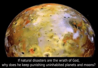 Or maybe it's proof of life on other planets, and they're just as sinful as we are --Colby: If natural disasters are the wrath of God,  why does he keep punishing uninhabited planets and moons? Or maybe it's proof of life on other planets, and they're just as sinful as we are --Colby