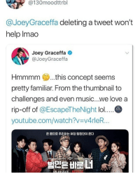 *sips tea*: @130moodttrbl  @JoeyGraceffa deleting a tweet won't  help Imao  Joey Graceffa  @JoeyGraceffa  Hmmmm..this concept seems  pretty familiar. From the thumbnail to  challenges and even music...we love a  rip-off of @EscapeTheNight lo....C  youtube.com/watch?v v4rleR...  온 몸으로 추리하는 허당 탐정단이 온다 *sips tea*