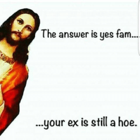 Thank you Jesus: The answer is yes fam...  your ex is still a hoe Thank you Jesus