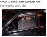 Me: When ur dealer gets paranoid and  starts doing weird shit  ve Me