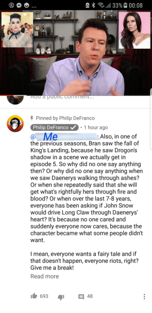 Fall, Fire, and Saw: *133% 00:08  Add a pubIC COMmemt...  Pinned by Philip DeFranco  1 hour ago  Philip DeFranco  @Me  the previous seasons, Bran saw the fall of  King's Landing, because he saw Drogon's  shadow in a scene we actually get in  episode 5. So why did no one say anything  then? Or why did no one say anything when  we saw Daenerys walking through ashes?  Or when she repeatedly said that she will  get what's rightfully hers through fire and  blood? Or when over the last 7-8 years,  everyone has been asking if John Snow  would drive Long Claw through Daenerys'  heart? It's because no one cared and  Also, in one of  suddenly everyone now cares, because the  character became what some people didn't  want.  Imean, everyone wants a fairy tale and if  that doesn't happen, everyone riots, right?  Give me a break!  Read more  693  48 Philip Defranco