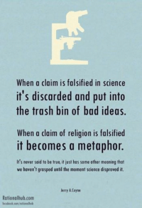 Bad, Facebook, and Trash: When a claim is falsified in science  it's discarded and put into  the trash bin of bad ideas.  When a claim of religion is falsified  it becomes a metaphor.  It's never said to be true, it just has some other meaning that  we haven't grasped until the moment science disproved it.  Jerry Coyne  Rationalhub.com  facebook.com/rationalhub