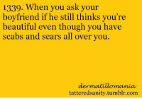 Beautiful, Tumblr, and Boyfriend: 1339. When you ask your  boyfriend if he still thinks you're  beautiful even though you have  scabs and scars all over you  dermatilomania  tatteredsanity.tumblr.com <p>submitted byitscalleddermatillomania</p>