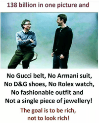 Gucci Belt: 138 billion in one picture and  No Gucci belt, No Armani suit,  No D&G shoes, No Rolex watch,  No fashionable outfit and  Not a single piece of jewellery!  The goal is to be rich,  not to look rich!
