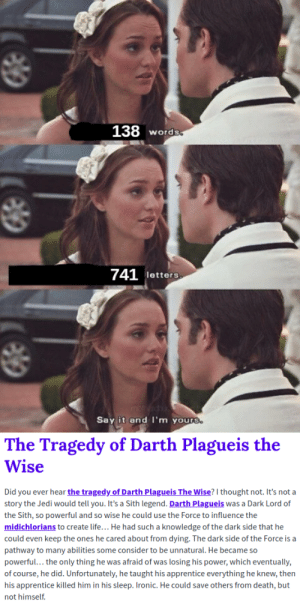 """Ironic, Jedi, and Life: 138 words  741 letters  Say it and I'm yours.  The Tragedy of Darth Plagueis the  Wise  Did you ever hear the tragedy of Darth Plagueis The Wise? I thought not. It's not a  story the Jedi would tell you. It's a Sith legend. Darth Plagueis was a Dark Lord of  the Sith, so powerful and so wise he could use the Force to influence the  midichlorians to create life... He had such a knowledge of the dark side that he  could even keep the ones he cared about from dying. The dark side of the Force is a  pathway to many abilities some consider to be unnatural. He became so  powerful... the only thing he was afraid of was losing his power, which eventually,  of course, he did. Unfortunately, he taught his apprentice everything he knew, then  his apprentice killed him in his sleep. Ironic. He could save others from death, but  not himself Please DO NOT say """"Have you ever heard the tragedy...""""! You have to say, """"Did you ever hear the tragedy...""""!"""