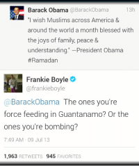 """force feeding: 13h  Barack Obama @BarackObama  """"I wish Muslims across America &  around the world a month blessed with  the joys of family, peace &  understanding."""" -President Obama  #Ramadan  Frankie Boyle  @frankieboyle  @BarackObama The ones you're  force feeding in Guantanamo? Or the  ones you're bombing?  7:49 AM 09 Jul 13  1,963 RETWEETS 945 FAVORITES"""