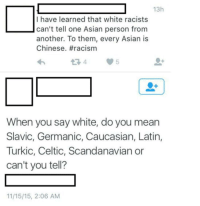Asian, Celtic, and Racism: 13h  I have learned that white racists  can't tell one Asian person from  another. To them, every Asian is  Chinese. #racism  When you say white, do you mean  Slavic, Germanic, Caucasian, Latin,  Turkic, Celtic, Scandanavian or  can't you tell?  11/15/15, 2:06 AM <p>White</p>