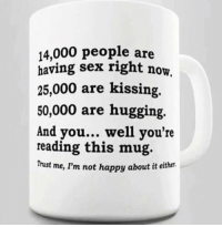 "Memes, Sex, and Happy: 14,000 people are  having sex right now  25,000 are kissing,  50,000 are hugging.  And you... well you're  reading this mug.  Trust me, I'm not happy about it either. <p>Not happy via /r/memes <a href=""https://ift.tt/2kc5Sqs"">https://ift.tt/2kc5Sqs</a></p>"