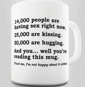 Sex, Happy, and Kissing: 14,000 people are  having sex right now  25,000 are kissing,  50,000 are hugging.  And you... well you're  reading this mug.  Trust me, I'm not happy about it either.