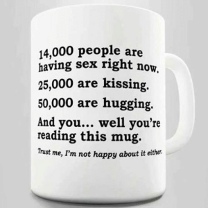 Sex, Tumblr, and Blog: 14,000 people are  having sex right now  25,000 are kissing.  50,000 are hugging.  And you... well you're  reading this mug.  Trust me, I'm not happy about it either srsfunny:I Might Get A Mugging For This