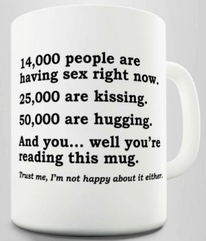 Sex, Happy, and Got: 14,000 people are  having sex right now.  25,000 are kissing  50,000 are hugging  And you... well you're  reading this mug.  Trust me, I'm not happy about it either. Aint got much going on