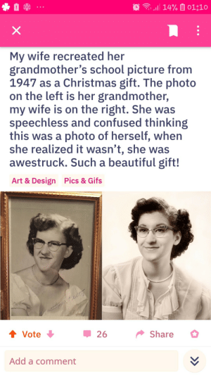 Found on reddit (oldschoolcool): 14% 01;10  WSOP  X  My wife recreated her  grandmother's school picture from  1947 as a Christmas gift. The photo  on the left is her grandmother,  my wife is on the right. She was  speechless and confused thinking  this was a photo of herself, when  she realized it wasn't, she was  awestruck. Such a beautiful gift!  Pics & Gifs  Art & Design  t Vote  Share  26  Add a comment Found on reddit (oldschoolcool)