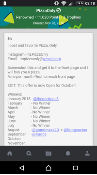 Instagram, Pizza, and Email: 14% 02:18  PizzaOnly  Renowned. 11.020 Points .3 Trophies  Created Nov 28, 201  Bio  I post and favorite Pizza, Only  Instagram - ItsPizzaOnly  Email - itspizzaonly@gmail.com  Screenshot this and get it to the front page and  will buy you a pizza  *one per month *first to reach front page  EDIT: This offer is now Open for October!  WinnerS:  January 2018 - athedankone3  February  March  April  May  June  July  August  September @Kadde  October  November  No Winner  No Winner  No Winner  No Winner  No Winner  No Winner  @grandmask20 -> @livingcactus People of imgur