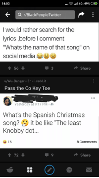 """R Blackpeopletwitter: 14:03  <  r/BlackPeopleTwitter  I would rather search for the  lyrics ,before l comment  """"Whats the name of that song"""" on  social media  Share  u/Wu-Banger 3h i.redd.it  Pass the Co Key Toe  Yesterday at 9:17 PM.i  What's the Spanish Christmas  song? it be like The least  Knobby dot...  16  8 Comments  Share"""