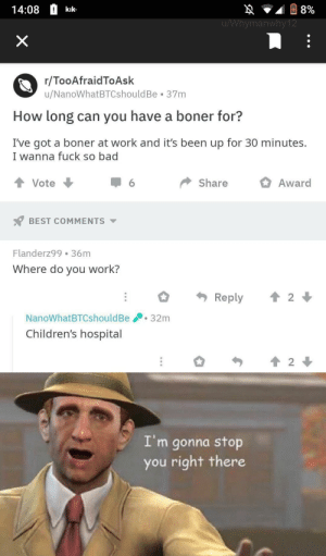 Meirl by ParshwaM MORE MEMES: 14:08kik  498%  ymanwhy1  r/TooAfraidToAsk  u/NanoWhatBTCshouldBe 37m  How long can you have a boner for?  I've got a boner at work and it's been up for 30 minutes.  I wanna fuck so bad  Vote  Share Award  6  BEST COMMENTS  Flanderz99 36m  Where do you work?  NanoWhatBTCshouldBe32m  Children's hospital  I'm gonna stop  you right there Meirl by ParshwaM MORE MEMES