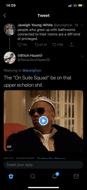 "Blackpeopletwitter, Funny, and Gif: 14:09  al 3G  Tweet  Javeigh Young-White @javeighyw 1d  people who grew up with bathrooms  connected to their rooms are a diff kind  of privileged  705  L53.2K  319K  AB!tch Hazel  @SassySouthpaw20  Replying to @javeighyw  The ""On Suite Squad"" be on that  upper echelon shit.  GIF  Twittoe far iDhana  10/0619010  Tweet your reply  7  Σ Look at Richie Rich here"