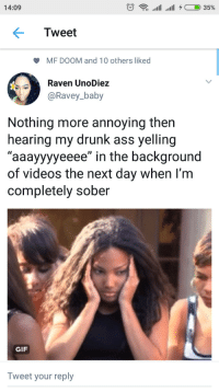 "Ass, Blackpeopletwitter, and Drunk: 14:09  Tweet  MF DOOM and 10 others liked  Rave  @Ravey_baby  n UnoDiez  Nothing more annoying then  hearing my drunk ass yelling  ""aaayyyyeeee"" in the background  of videos the next day when I'm  completely sober  GIF  Tweet your reply Weve known each other since we were 5 (via /r/BlackPeopleTwitter)"