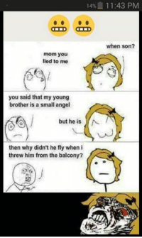 The good ol' days of le rage comics being the norm: 14% 11:43 PM  when son?  mom you  lied to me  you said that my young  brother is a small angel  but he is  N  then why didn't he fly when i  threw him from the balcony? The good ol' days of le rage comics being the norm