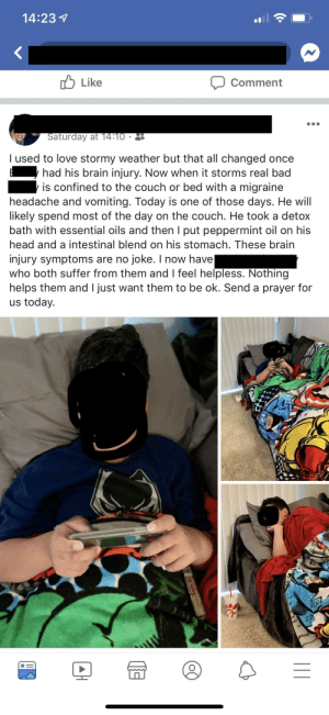 Kid has a brain injury but no worries, essential oils will do the trick.: 14:237  1l  Like  Comment  Saturday at 14:10  l used to love stormy weather but that all changed once  had his brain injury. Now when it storms real bad  is confined to the couch or bed with a migraine  headache and vomiting. Today is one of those days. He will  likely spend most of the day on the couch. He took a detox  bath with essential oils and then I put peppermint oil on his  head and a intestinal blend on his stomach. These brairn  injury symptoms are no joke. I now have  who both suffer from them and feel helpless. Nothing  helps them and I just want them to be ok. Send a prayer for  us today. Kid has a brain injury but no worries, essential oils will do the trick.