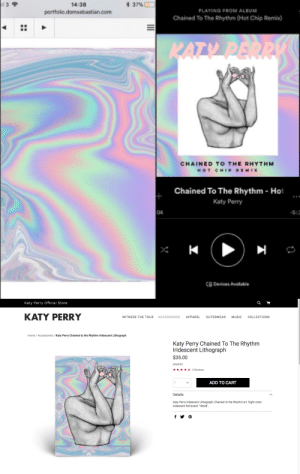 Katy Perry, Music, and Target: *  14:38  porttoio domsebastian.com  37%)  PLAYING FROM ALBUM  Chained To The Rhythm (Hot Chip Remix)  CHAINED TO THE RHYTHM  Chained To The Rhythm- Hot  Katy Perry  04  8 Devices Available   Katy Perry Official Store  KATY PERRY  WITNESS THE TOUR ACCESSORIES APPAREL OUTERWEAR MUSIC COLLECTIONS  Home / Accessories /Katy Perry Chained to the Rhythm Iridescent Lithograph  Katy Perry Chained To The Rhythm  Iridescent Lithograph  $35.00  KPAP01  3 Reviews  ADD TO CART  Details  Katy Perry Iridescent Lithograph, Chained to the Rhythm art. Eight colo  ridescent foil board 18x24 domsebastian:  so.. Katy Perry has stolen my artwork and used it on her single cover - I was never contacted by her or anyone from her team or label Capitol Records. What's more is that Katy has been selling my artwork as her own, as merchandise on her store , and through other outlets , as a $35 print. I'm shocked that they think it is acceptable to lift my work directly from my website and use it as they please without paying me or even contacting me. please share