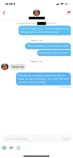 """Torch me"": 14:391  ON 7/21/19  YOU MATCHED WITH  I'm 6'2"" also, so...We can both try to  be big spoon until we  give up?  Today 12:36  Okay so  being sweet didn't work  Would you like a roast?  Today 14:38  Torch me  If anybody smashes your face with a  cake on your birthday, the cake will end  up with more frosting.  Not Read  Send  Type a message  GIF ""Torch me"""