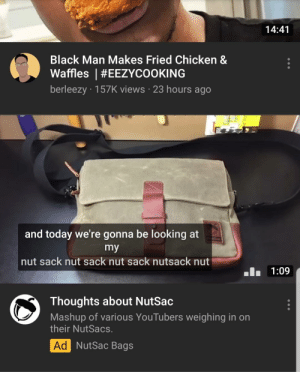 Black, Chicken, and Today: 14:41  Black Man Makes Fried Chicken &  Waffles ! #EEZYCOOKING  berleezy 157K views 23 hours ago  and today we're gonna be looking at  my  nut sack nut sack nut sack nutsack nut  1:09  Thoughts about NutSac  Mashup of various YouTubers weighing in on  their Nut Sacs.  Ad NutSac Bags Nut sack