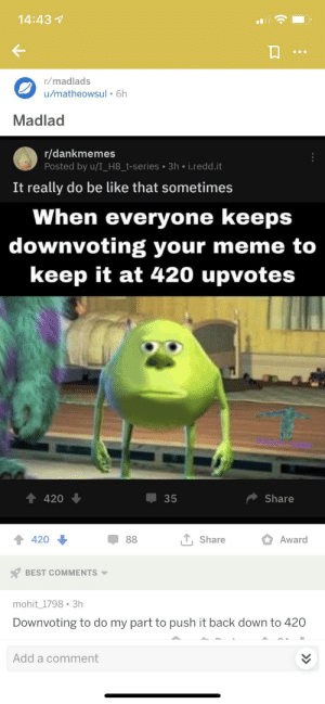Be Like, Meme, and Best: 14:43  r/madlads  u/matheowsul 6h  Madlad  r/dankmemes  Posted by u/I_H8_t-series 3h i.redd.it  It really do be like that sometimes  When everyone keeps  downvoting your meme to  keep it at 420 upvotes  420  35  Share  TShare  420  88  Award  BEST COMMENTS  mohit 1798 3h  Downvoting to do my part to push it back down to 420  Add a comment everyone's mad