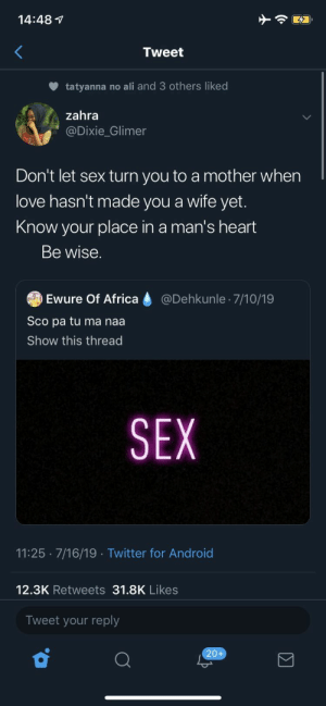Africa, Ali, and Android: 14:48  Tweet  tatyanna no ali and 3 others liked  zahra  @Dixie_Glimer  Don't let sex turn you to a mother when  love hasn't made you a wife yet.  Know your place in a man's heart  Be wise.  @Dehkunle 7/10/19  Ewure Of Africa  Sco pa tu ma naa  Show this thread  SEX  11:25 7/16/19 Twitter for Android  12.3K Retweets 31.8K Likes  Tweet your reply  20+