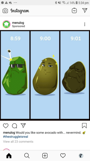 Thanks, i hate this avocado life cycle: 14% 5:34 pm  Instagram  menulog  Sponsored  :  9:01  8:59  9:00  menulog Would you like some avocado with... nevermind.  #thestruggleisreal  View all 23 comments  A  +) Thanks, i hate this avocado life cycle