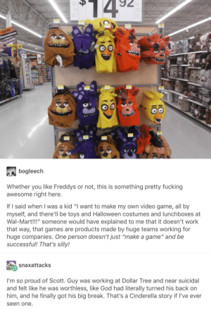 """Reminder that FNAF AR is coming out for free December 3: $14  Candy  Decorations  estumes  y It1s  497  LLOWEEN  bogleech  Whether you like Freddys or not, this is something pretty fucking  awesome right here.  If I said when I was a kid """"I want to make my own video game, all by  myself, and there'll be toys and Halloween costumes and lunchboxes at  Wal-Mart!!!"""" someone would have explained to me that it doesn't work  that way, that games are products made by huge teams working for  huge companies. One person doesn't just """"make a game"""" and be  successful! That's silly!  snaxattacks  I'm so proud of Scott. Guy was working at Dollar Tree and near suicidal  and felt like he was worthless, like God had literally turned his back on  him, and he finally got his big break. That's a Cinderella story if I've ever  seen one. Reminder that FNAF AR is coming out for free December 3"""