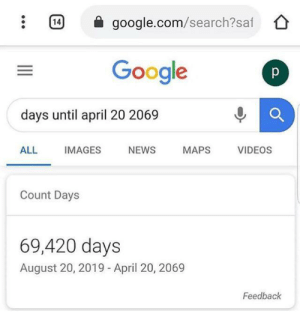 Slams on the nice button: 14  google.com/search?saf  Google  p  days until april 20 2069  ALL  IMAGES  NEWS  MAPS  VIDEOS  Count Days  69,420 days  August 20, 2019 - April 20, 2069  Feedback Slams on the nice button
