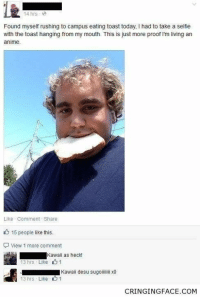 Get ready to cringe til ya cry! #Cringe #Neckbeard #FunnyMemes: 14 hrs  Found myself rushing to campus eating toast today, I had to take a selfie  with the toast hanging from my mouth. This is just more proof I'm living an  anime.  Like Comment Share  15 people like this.  View 1 more comment  Kawaii as heck!  13 hrs Like 11  Kawaii desu sugoili x0  13 hrs . Like  1  CRINGINGFACE.COM Get ready to cringe til ya cry! #Cringe #Neckbeard #FunnyMemes
