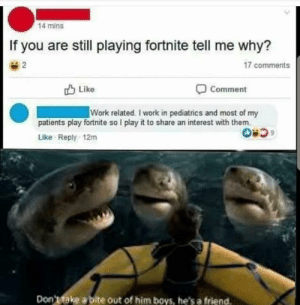 Work, Jokes, and Thought: 14 mins  If you are still playing fortnite tell me why?  17 comments  2  Like  Comment  Work related. I work in pediatrics and most of my  patients play fortnite so I play it to share an interest with them  Like Reply-12m  Don'ttake a bite out of him boys, he's a friend Not mine, just thought it needed to be shared. All jokes aside, this was touching. via /r/wholesomememes https://ift.tt/304f87A