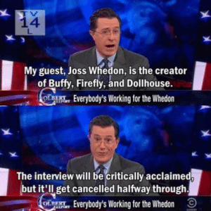 Funny, Firefly, and The Interview: 14  My guest, Joss Whedon, is the creator  of Buffy, Firefly, and Dollhouse.  OL Everybody's Working for the Whedon  The interview will be critically acclaimed  but it'll get cancelled halfway through  Everybody's Working for the Whedon A bit to close to the truth.